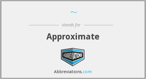 What is the abbreviation for approximate?