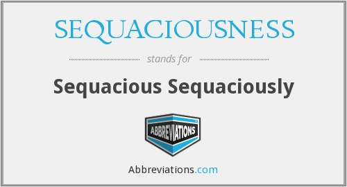 What does SEQUACIOUSNESS stand for?