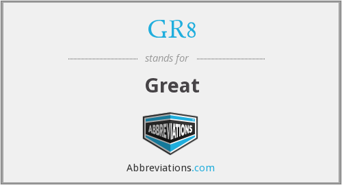 What does GR8 stand for?