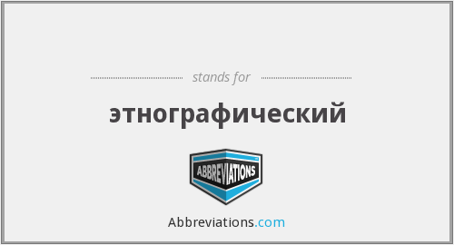 What does ЭТНОГРАФ stand for?