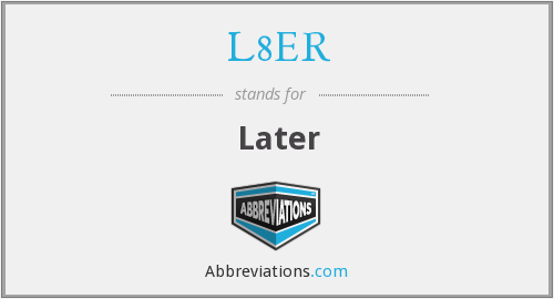 What does L8ER stand for?