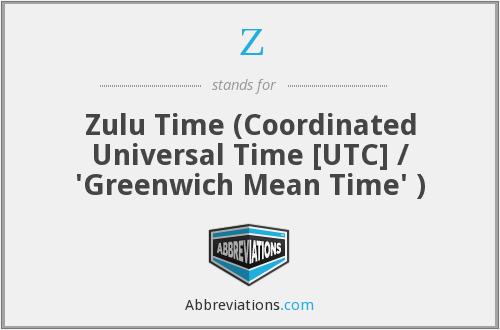 Z - Zulu Time (Coordinated Universal Time [UTC] / 'Greenwich Mean Time' )
