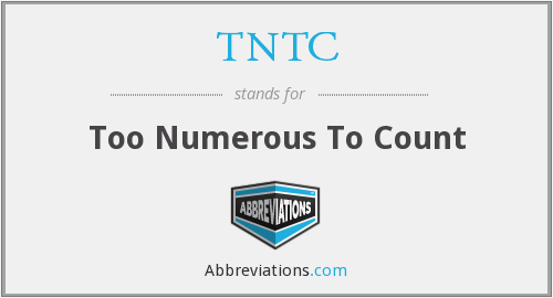 TNTC - Too Numerous To Count