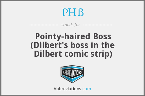 PHB - Pointy-haired Boss (Dilbert's boss in the Dilbert comic strip)