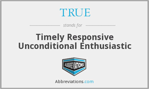 TRUE - Timely Responsive Unconditional Enthusiastic