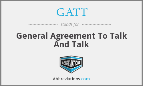 GATT - General Agreement To Talk And Talk
