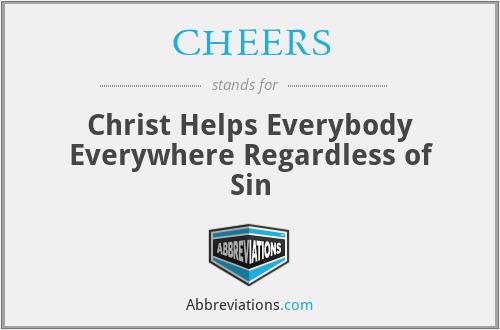 CHEERS - Christ Helps Everybody Everywhere Regardless Of Sin