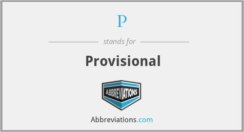 P - Provisional