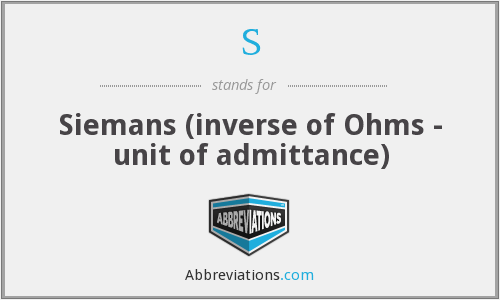 S - Siemans (inverse of Ohms - unit of admittance)