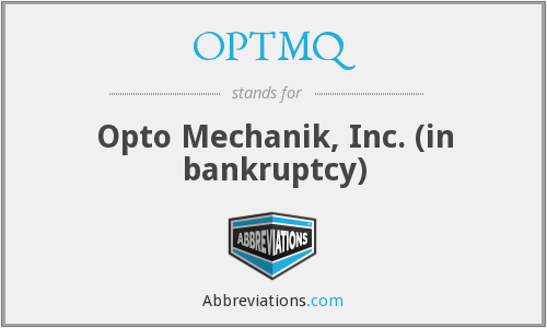 OPTMQ - Opto Mechanik, Inc. (in bankruptcy)