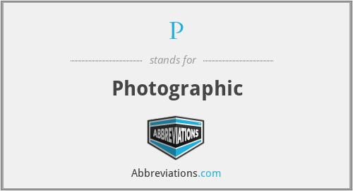 P - Photographic
