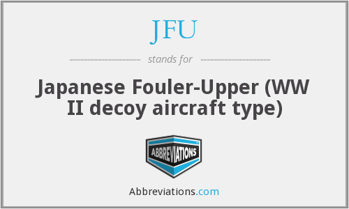 JFU - Japanese Fouler-Upper (WW II decoy aircraft type)
