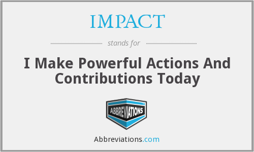 IMPACT - I Make Powerful Actions And Contributions Today