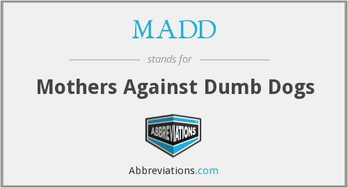 MADD - Mothers Against Dumb Dogs