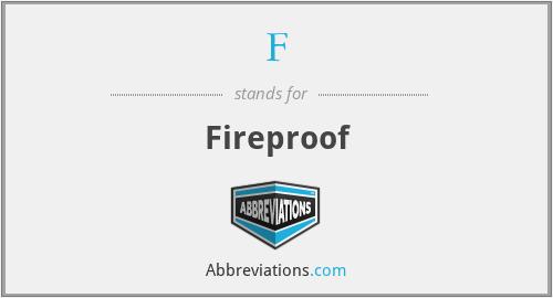 F - Fireproof