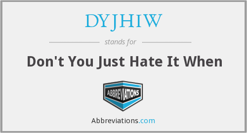 DYJHIW - Don't You Just Hate It When