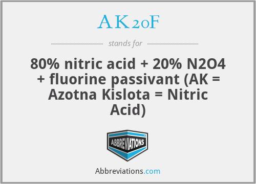 AK20F - 80% nitric acid + 20% N2O4 + fluorine passivant (AK = Azotna Kislota = Nitric Acid)