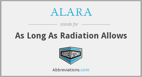 ALARA - As Long As Radiation Allows