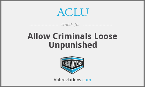 ACLU - Allow Criminals Loose Unpunished