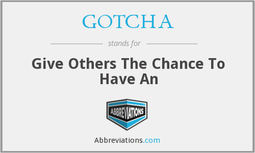 GOTCHA - Give Others The Chance To Have An