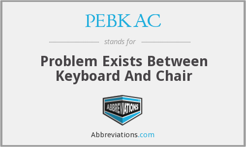 PEBKAC - Problem Exists Between Keyboard And Chair