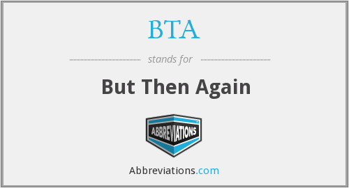 BTA - But Then Again