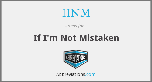 IINM - If I'm Not Mistaken