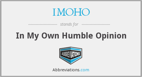 IMOHO - In My Own Humble Opinion