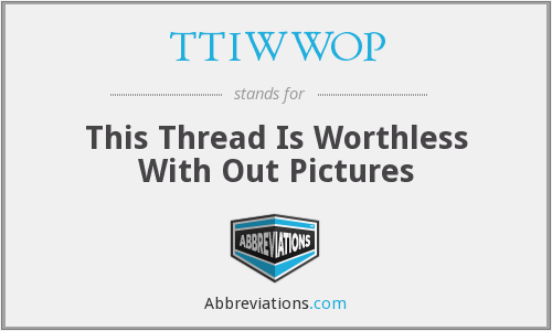 TTIWWOP - This Thread Is Worthless With Out Pictures