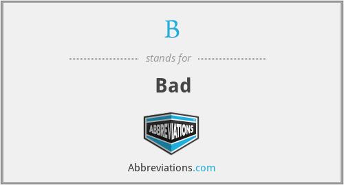 B - Bad