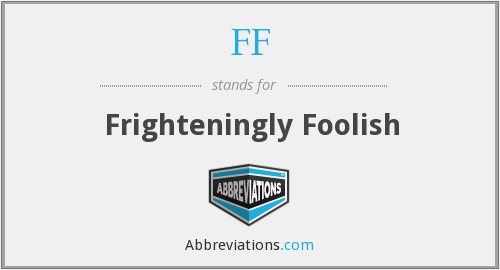 FF - Frighteningly Foolish
