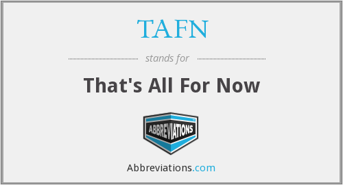 TAFN - That's All For Now