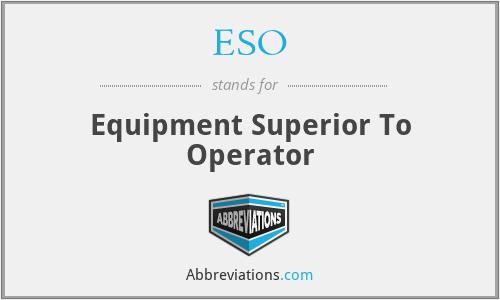 ESO - Equipment Superior To Operator