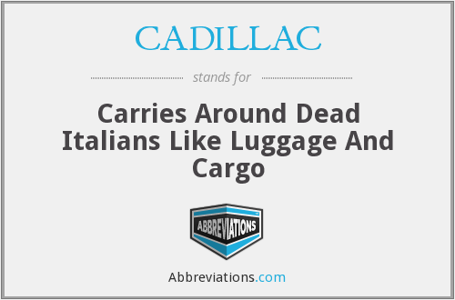 CADILLAC - Carries Around Dead Italians Like Luggage And Cargo