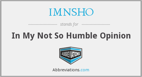 IMNSHO - In My Not So Humble Opinion