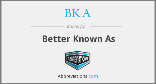 BKA - Better Known As