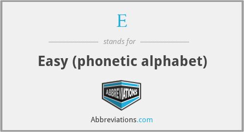 E - Easy (phonetic alphabet)