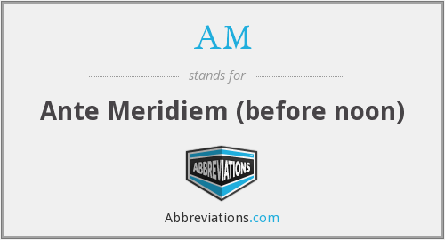 AM - Ante Meridiem (before noon)