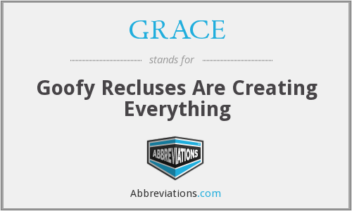 GRACE - Goofy Recluses Are Creating Everything