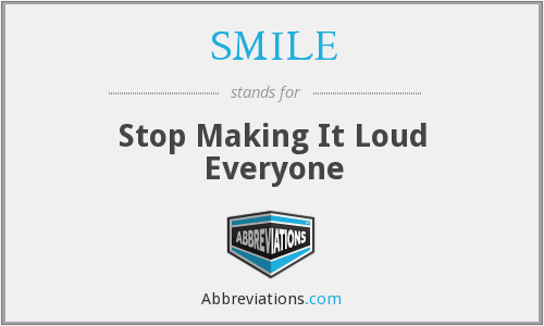 SMILE - Stop Making It Loud Everyone