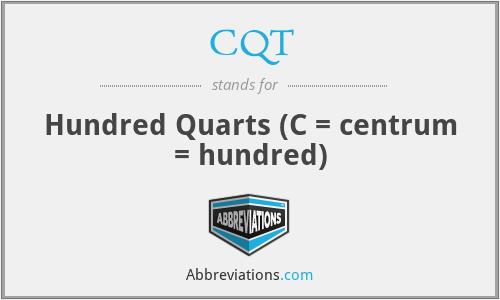 CQT - Hundred Quarts (C = centrum = hundred)
