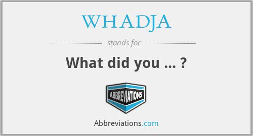 WHADJA - What did you ... ?
