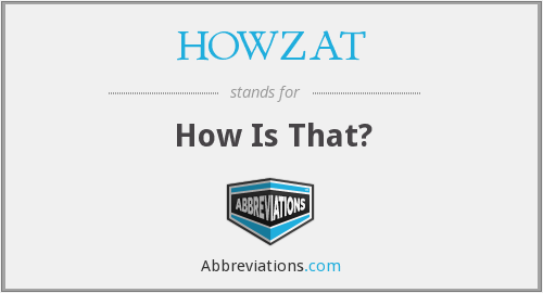 HOWZAT - How Is That?