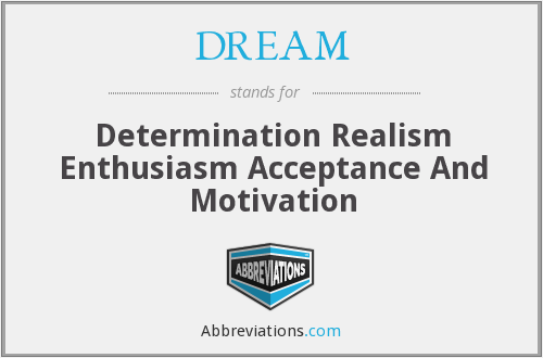 DREAM - Determination Realism Enthusiasm Acceptance And Motivation