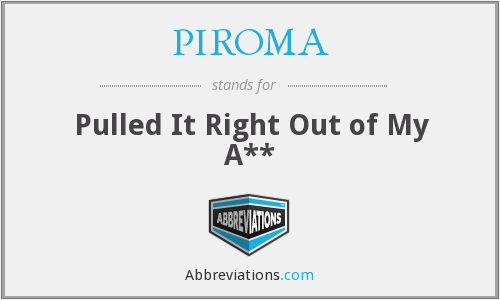 PIROMA - Pulled It Right Out of My A**