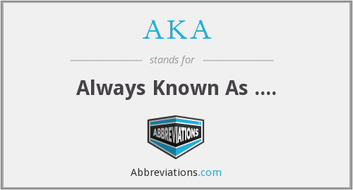 AKA - Always Known As ....