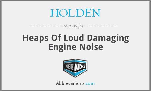 HOLDEN - Heaps Of Loud Damaging Engine Noise