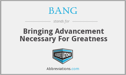 BANG - Bringing Advancement Necessary For Greatness