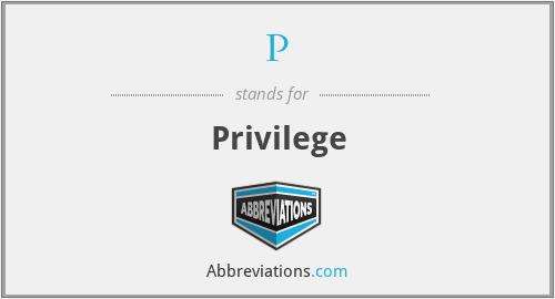P - Privilege