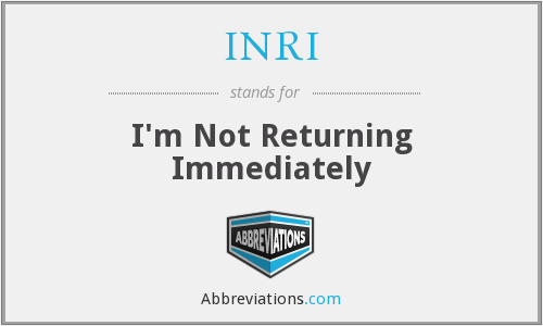 INRI - I'm Not Returning Immediately